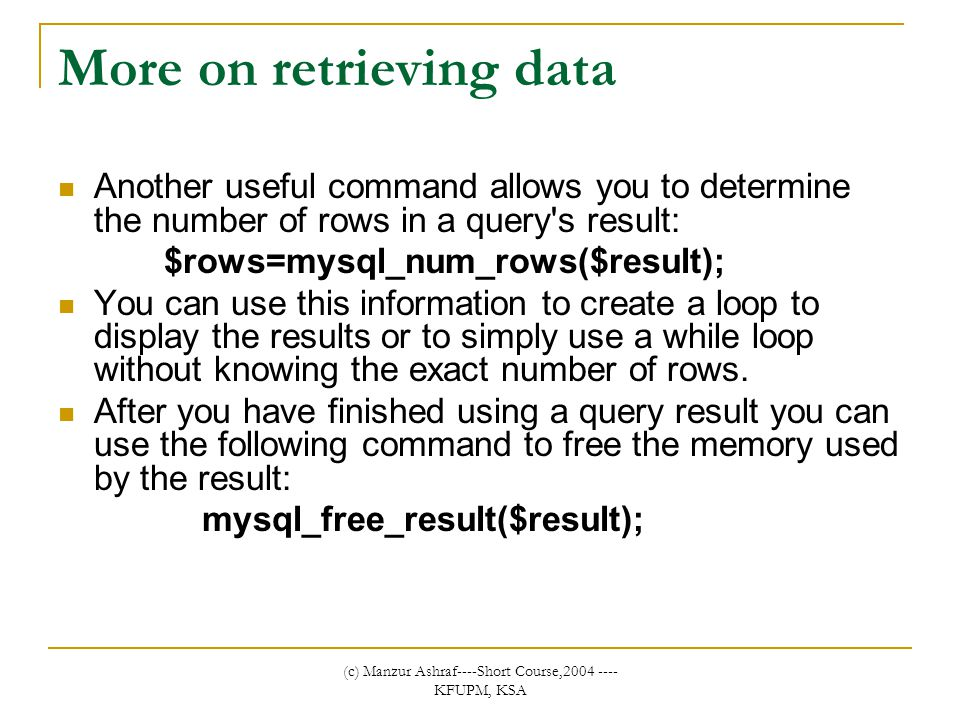 (c) Manzur Ashraf----Short Course,2004 ---- KFUPM, KSA More on retrieving data Another useful command allows you to determine the number of rows in a query s result: $rows=mysql_num_rows($result); You can use this information to create a loop to display the results or to simply use a while loop without knowing the exact number of rows.