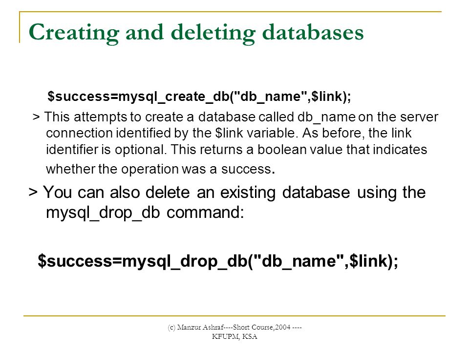(c) Manzur Ashraf----Short Course,2004 ---- KFUPM, KSA Creating and deleting databases $success=mysql_create_db( db_name ,$link); > This attempts to create a database called db_name on the server connection identified by the $link variable.