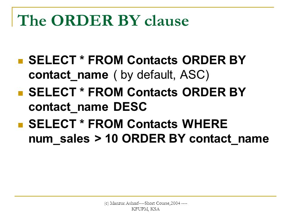 (c) Manzur Ashraf----Short Course,2004 ---- KFUPM, KSA The ORDER BY clause SELECT * FROM Contacts ORDER BY contact_name ( by default, ASC) SELECT * FROM Contacts ORDER BY contact_name DESC SELECT * FROM Contacts WHERE num_sales > 10 ORDER BY contact_name