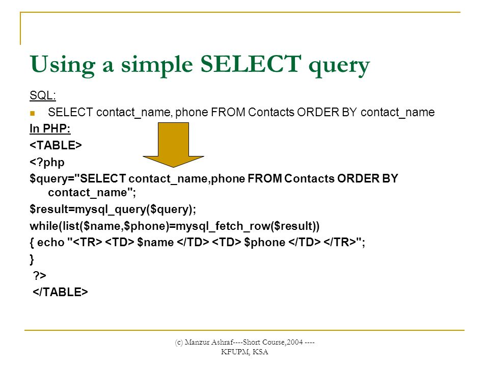 (c) Manzur Ashraf----Short Course,2004 ---- KFUPM, KSA Using a simple SELECT query SQL: SELECT contact_name, phone FROM Contacts ORDER BY contact_name In PHP: <?php $query= SELECT contact_name,phone FROM Contacts ORDER BY contact_name ; $result=mysql_query($query); while(list($name,$phone)=mysql_fetch_row($result)) { echo $name $phone ; } ?>