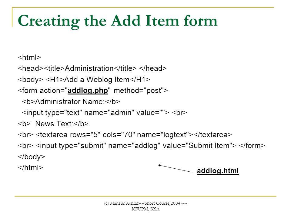 (c) Manzur Ashraf----Short Course,2004 ---- KFUPM, KSA Creating the Add Item form Administration Add a Weblog Item Administrator Name: News Text: addlog.html