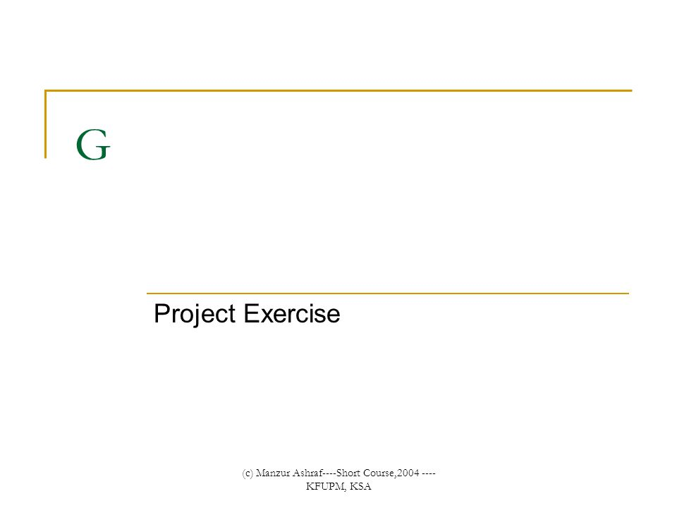 (c) Manzur Ashraf----Short Course,2004 ---- KFUPM, KSA G Project Exercise
