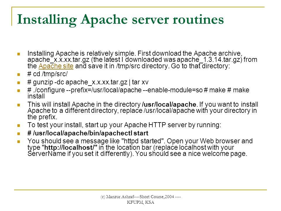 (c) Manzur Ashraf----Short Course,2004 ---- KFUPM, KSA Installing Apache server routines Installing Apache is relatively simple.