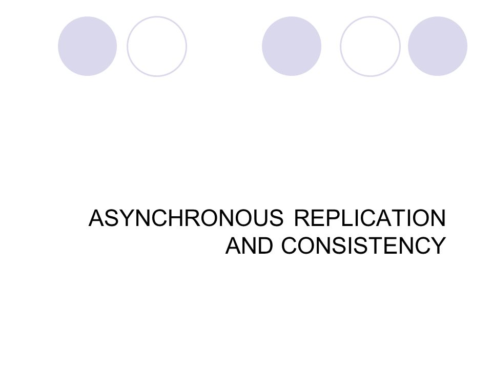 ASYNCHRONOUS REPLICATION AND CONSISTENCY 32