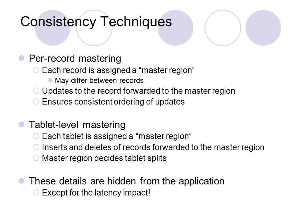 Consistency Techniques Per-record mastering  Each record is assigned a master region May differ between records  Updates to the record forwarded to the master region  Ensures consistent ordering of updates Tablet-level mastering  Each tablet is assigned a master region  Inserts and deletes of records forwarded to the master region  Master region decides tablet splits These details are hidden from the application  Except for the latency impact!