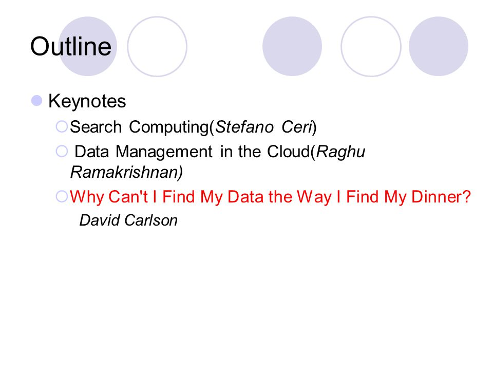 Outline Keynotes  Search Computing(Stefano Ceri)  Data Management in the Cloud(Raghu Ramakrishnan)  Why Can t I Find My Data the Way I Find My Dinner.