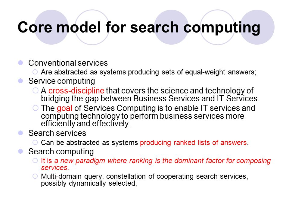 Core model for search computing Conventional services  Are abstracted as systems producing sets of equal-weight answers; Service computing  A cross-discipline that covers the science and technology of bridging the gap between Business Services and IT Services.