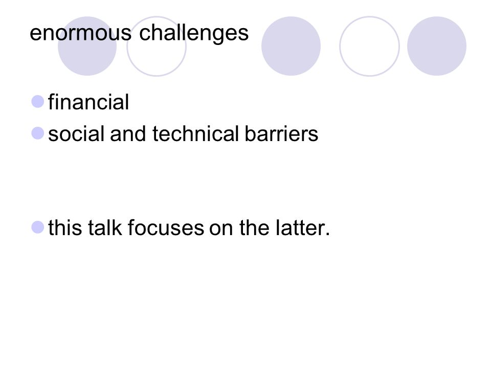 enormous challenges financial social and technical barriers this talk focuses on the latter.