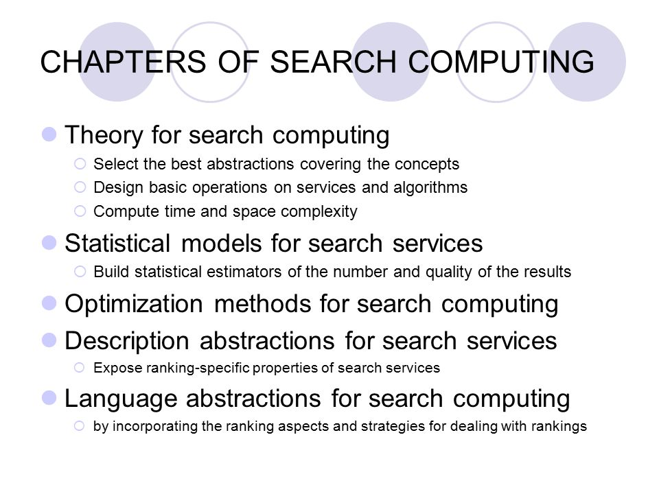 CHAPTERS OF SEARCH COMPUTING Theory for search computing  Select the best abstractions covering the concepts  Design basic operations on services and algorithms  Compute time and space complexity Statistical models for search services  Build statistical estimators of the number and quality of the results Optimization methods for search computing Description abstractions for search services  Expose ranking-specific properties of search services Language abstractions for search computing  by incorporating the ranking aspects and strategies for dealing with rankings