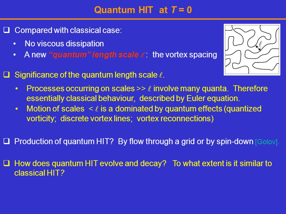 """Quantum HIT at T = 0  Compared with classical case: No viscous dissipation A new """"quantum"""" length scale : the vortex spacing  How does quantum HIT e"""
