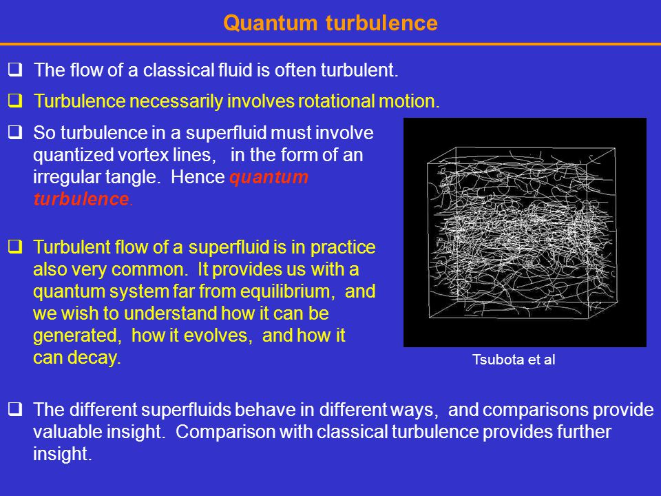 Quantum turbulence  The flow of a classical fluid is often turbulent.