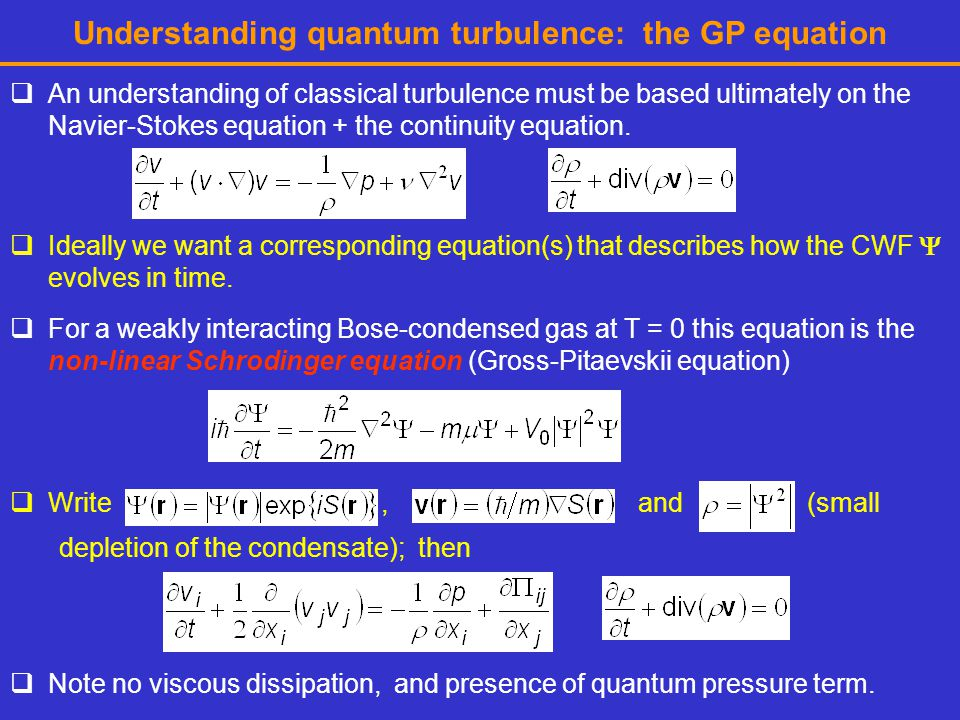 Understanding quantum turbulence: the GP equation  An understanding of classical turbulence must be based ultimately on the Navier-Stokes equation + the continuity equation.