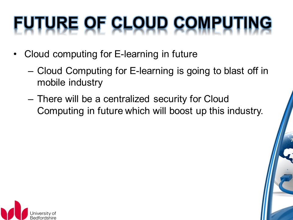 Cloud computing for E-learning in future –Cloud Computing for E-learning is going to blast off in mobile industry –There will be a centralized security for Cloud Computing in future which will boost up this industry.