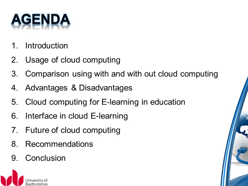 1.Introduction 2.Usage of cloud computing 3.Comparison using with and with out cloud computing 4.Advantages & Disadvantages 5.Cloud computing for E-learning in education 6.Interface in cloud E-learning 7.Future of cloud computing 8.Recommendations 9.Conclusion