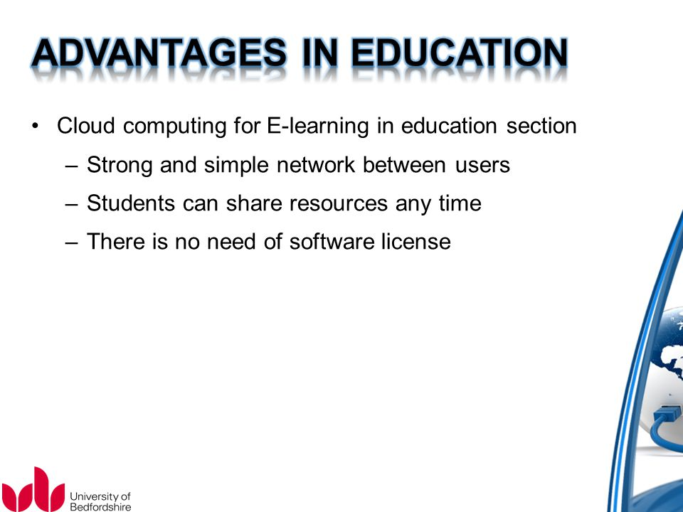 Cloud computing for E-learning in education section –Strong and simple network between users –Students can share resources any time –There is no need of software license