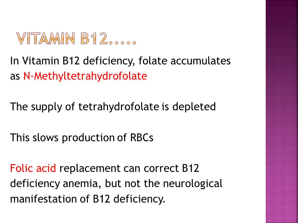 In Vitamin B12 deficiency, folate accumulates as N-Methyltetrahydrofolate The supply of tetrahydrofolate is depleted This slows production of RBCs Folic acid replacement can correct B12 deficiency anemia, but not the neurological manifestation of B12 deficiency.