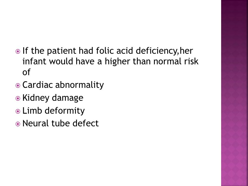  If the patient had folic acid deficiency,her infant would have a higher than normal risk of  Cardiac abnormality  Kidney damage  Limb deformity  Neural tube defect