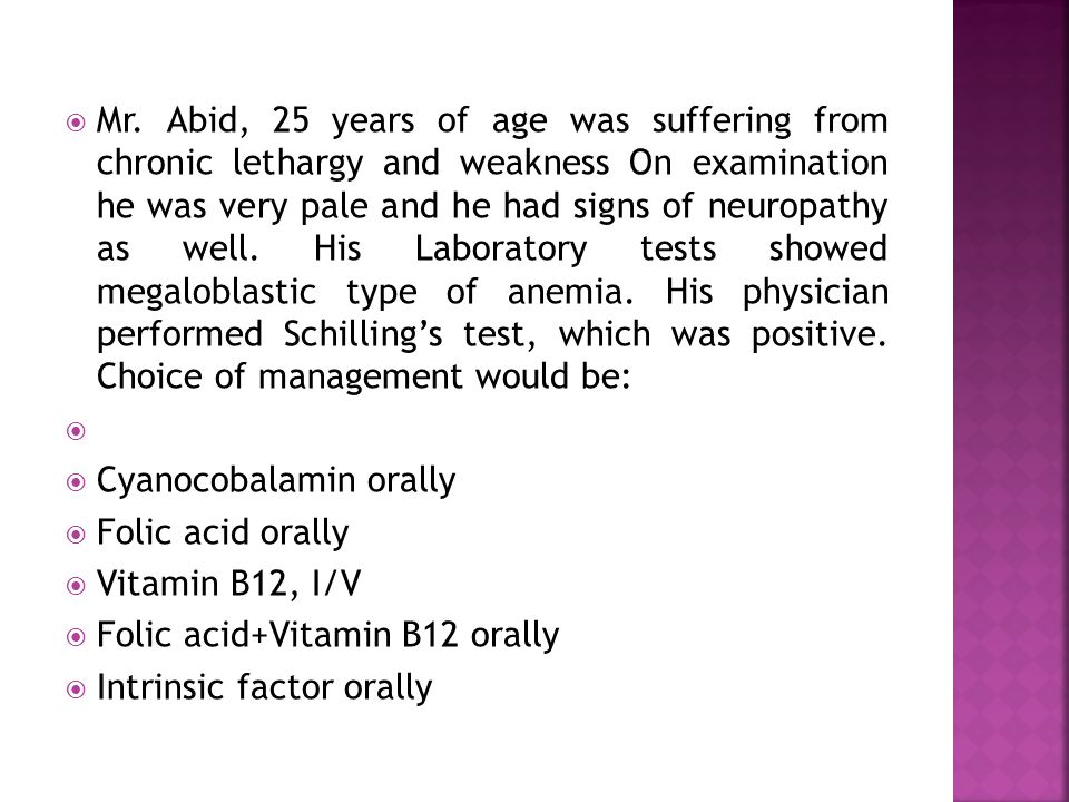  Mr. Abid, 25 years of age was suffering from chronic lethargy and weakness On examination he was very pale and he had signs of neuropathy as well. H