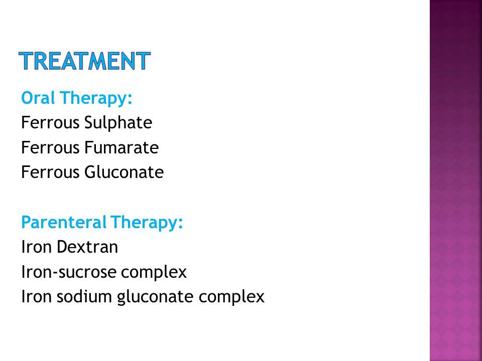 Oral Therapy: Ferrous Sulphate Ferrous Fumarate Ferrous Gluconate Parenteral Therapy: Iron Dextran Iron-sucrose complex Iron sodium gluconate complex