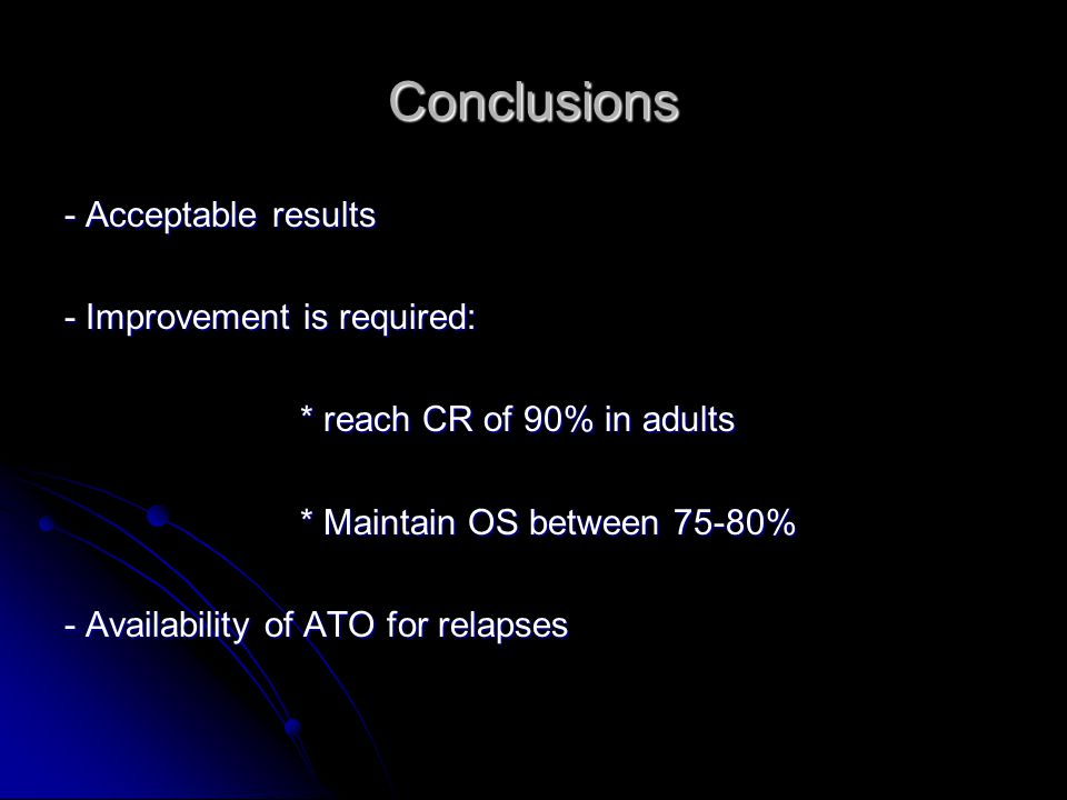 Conclusions - Acceptable results - Improvement is required: * reach CR of 90% in adults * reach CR of 90% in adults * Maintain OS between 75-80% * Mai