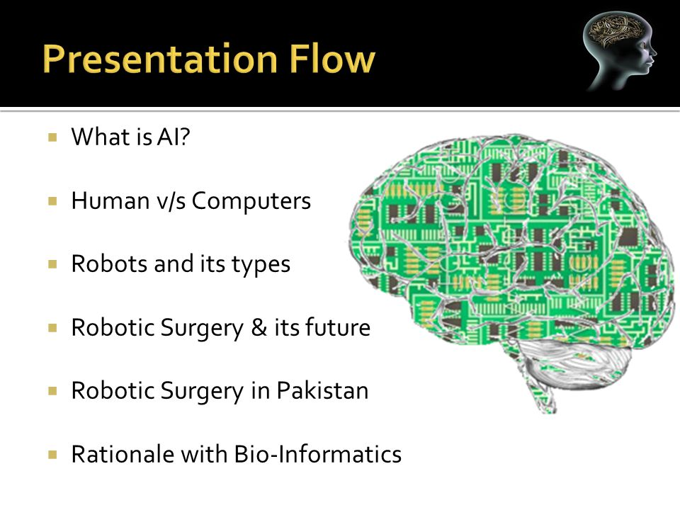  What is AI?  Human v/s Computers  Robots and its types  Robotic Surgery & its future  Robotic Surgery in Pakistan  Rationale with Bio-Informati