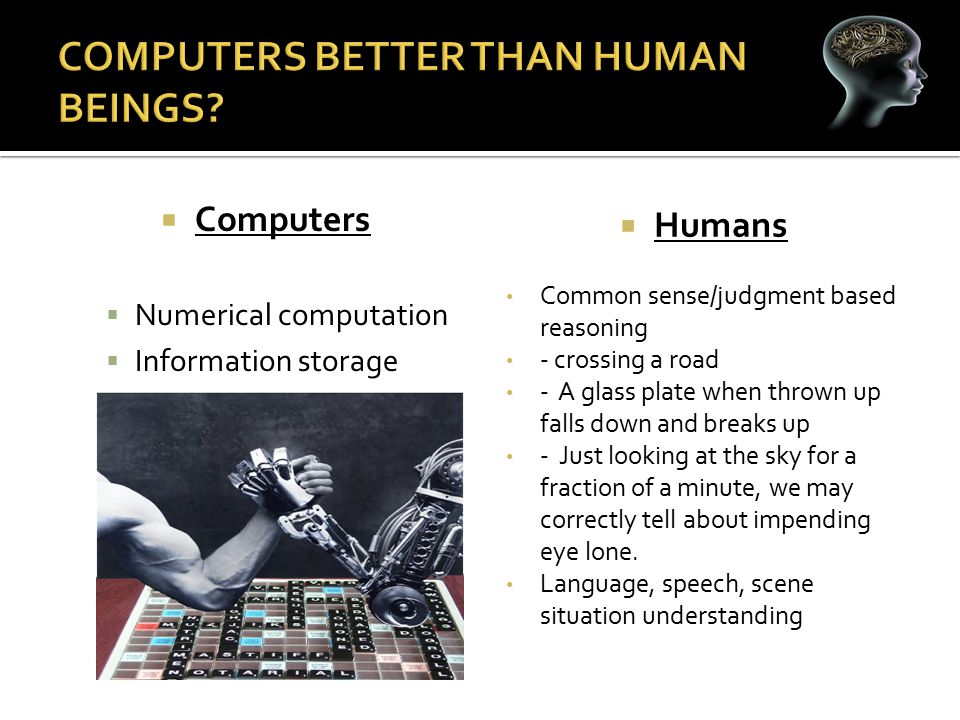  Computers  Numerical computation  Information storage  Repetitive Operations  Humans Common sense/judgment based reasoning - crossing a road - A