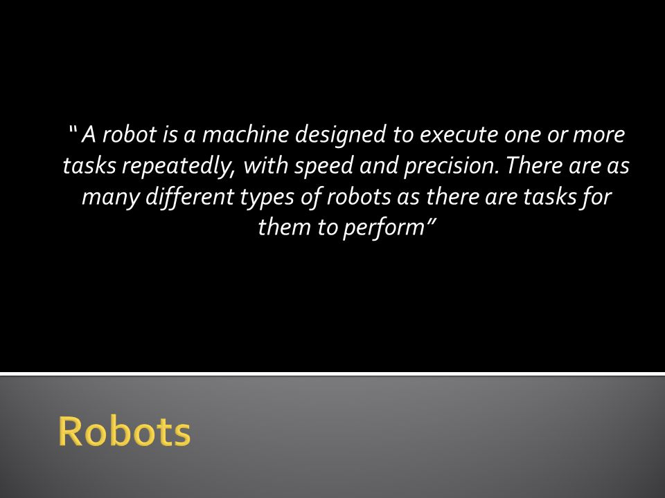 """ A robot is a machine designed to execute one or more tasks repeatedly, with speed and precision. There are as many different types of robots as ther"