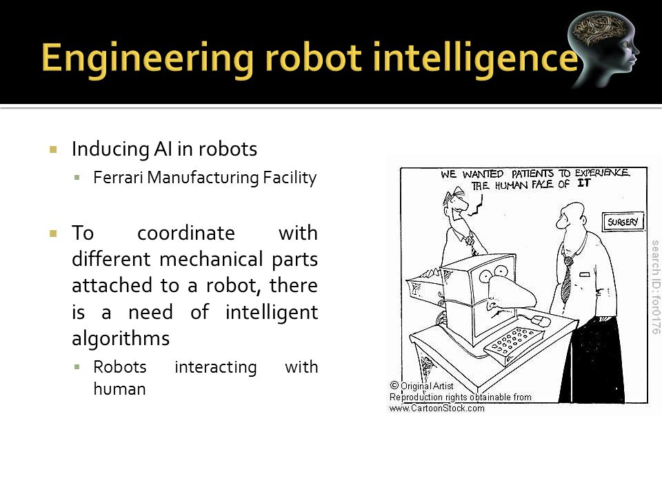  Inducing AI in robots  Ferrari Manufacturing Facility  To coordinate with different mechanical parts attached to a robot, there is a need of intel