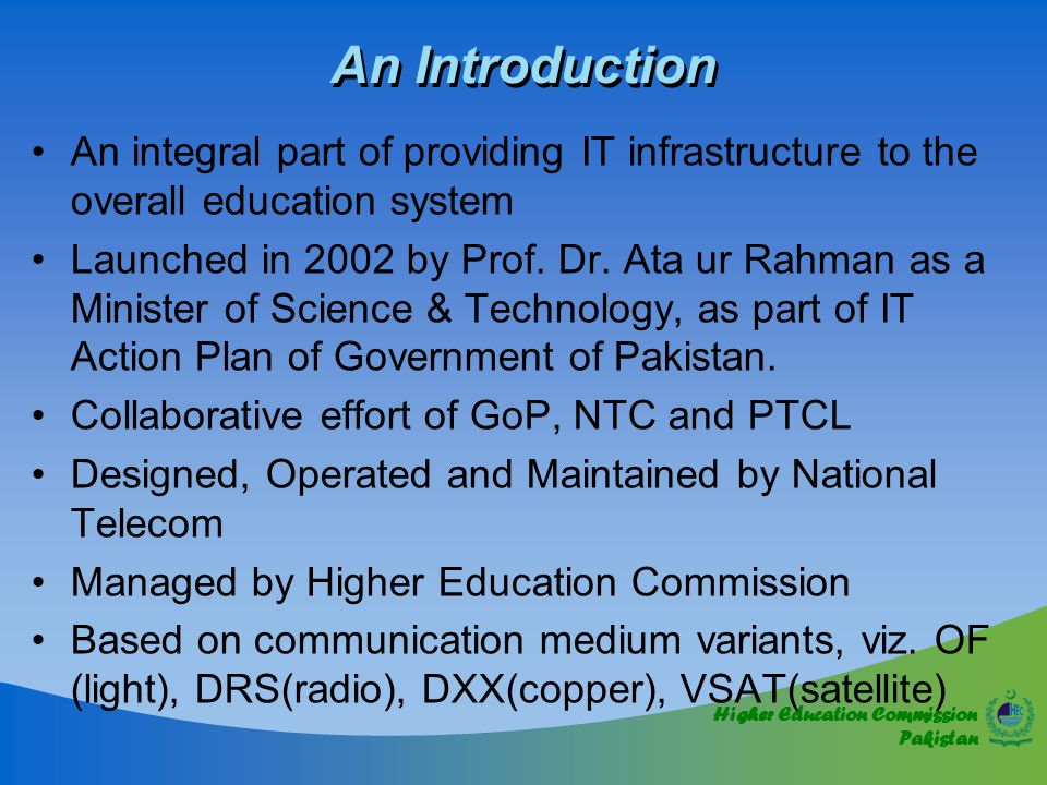 Higher Education Commission Pakistan An Introduction An integral part of providing IT infrastructure to the overall education system Launched in 2002 by Prof.