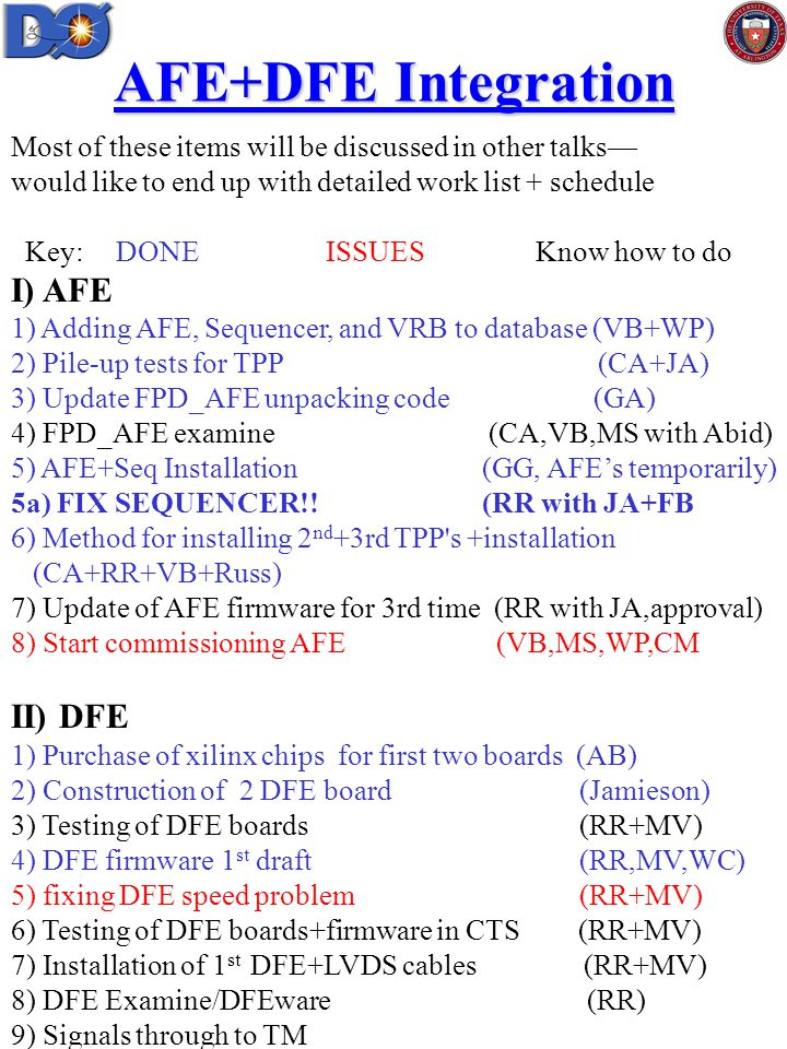 AFE+DFE Integration Most of these items will be discussed in other talks— would like to end up with detailed work list + schedule Key:DONE ISSUES Know how to do I) AFE 1) Adding AFE, Sequencer, and VRB to database (VB+WP) 2) Pile-up tests for TPP (CA+JA) 3) Update FPD_AFE unpacking code (GA) 4) FPD_AFE examine (CA,VB,MS with Abid) 5) AFE+Seq Installation (GG, AFE's temporarily) 5a) FIX SEQUENCER!.