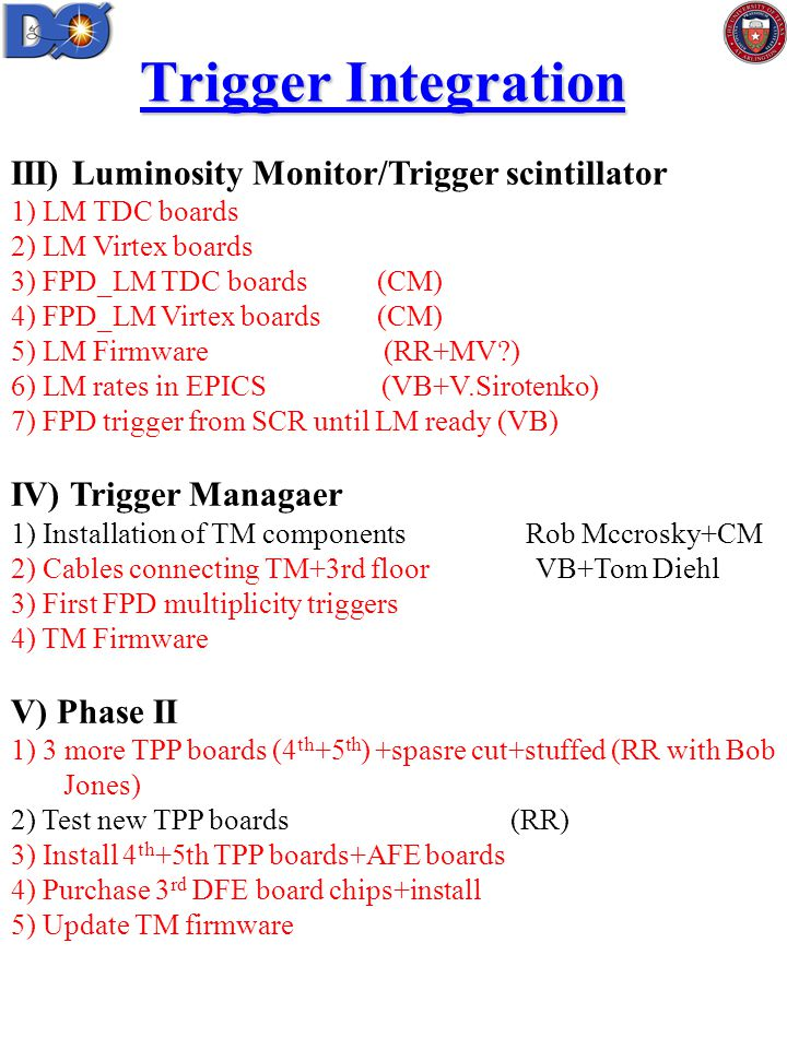 Trigger Integration III) Luminosity Monitor/Trigger scintillator 1) LM TDC boards 2) LM Virtex boards 3) FPD_LM TDC boards (CM) 4) FPD_LM Virtex boards (CM) 5) LM Firmware (RR+MV ) 6) LM rates in EPICS (VB+V.Sirotenko) 7) FPD trigger from SCR until LM ready (VB) IV) Trigger Managaer 1) Installation of TM components Rob Mccrosky+CM 2) Cables connecting TM+3rd floor VB+Tom Diehl 3) First FPD multiplicity triggers 4) TM Firmware V) Phase II 1) 3 more TPP boards (4 th +5 th ) +spasre cut+stuffed (RR with Bob Jones) 2) Test new TPP boards (RR) 3) Install 4 th +5th TPP boards+AFE boards 4) Purchase 3 rd DFE board chips+install 5) Update TM firmware