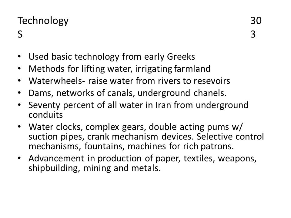 Technology30 S3 Used basic technology from early Greeks Methods for lifting water, irrigating farmland Waterwheels- raise water from rivers to resevoirs Dams, networks of canals, underground chanels.