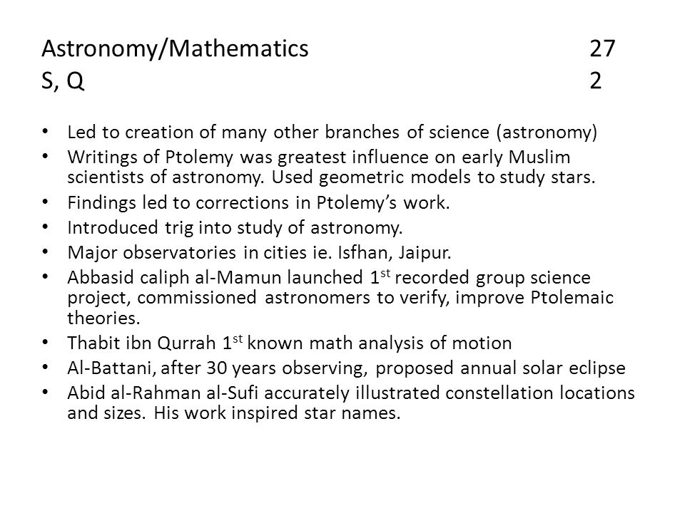 Astronomy/Mathematics27 S, Q2 Led to creation of many other branches of science (astronomy) Writings of Ptolemy was greatest influence on early Muslim scientists of astronomy.