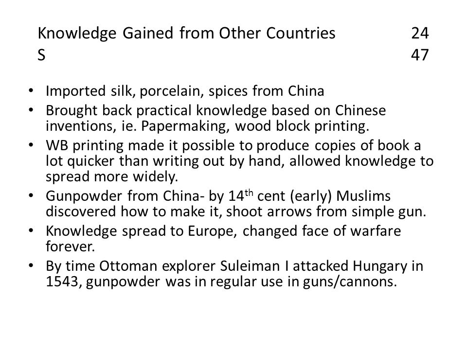 Knowledge Gained from Other Countries24 S47 Imported silk, porcelain, spices from China Brought back practical knowledge based on Chinese inventions, ie.