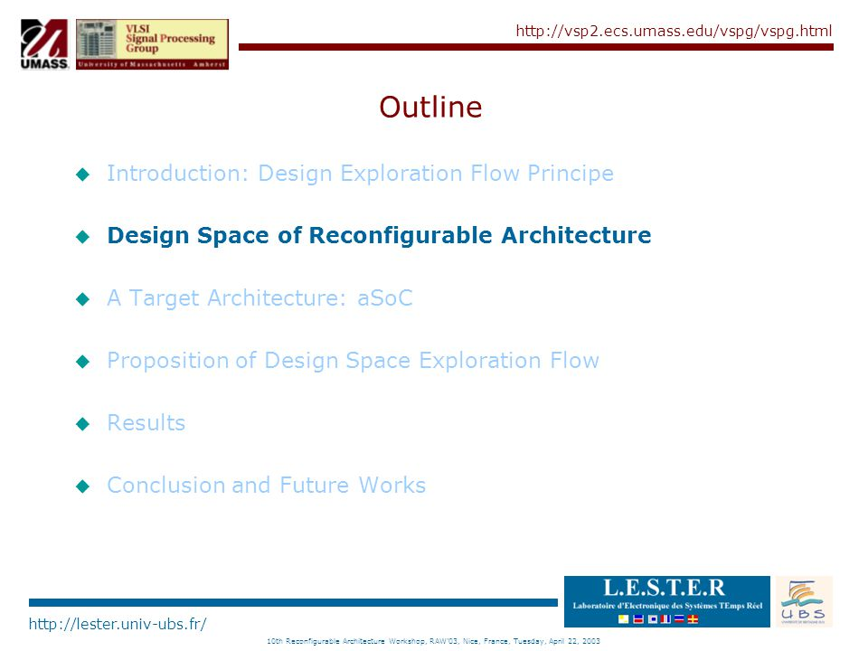 http://lester.univ-ubs.fr/ http://vsp2.ecs.umass.edu/vspg/vspg.html 10th Reconfigurable Architecture Workshop, RAW'03, Nice, France, Tuesday, April 22, 2003 Outline u Introduction: Design Exploration Flow Principe u Design Space of Reconfigurable Architecture u A Target Architecture: aSoC u Proposition of Design Space Exploration Flow u Results u Conclusion and Future Works