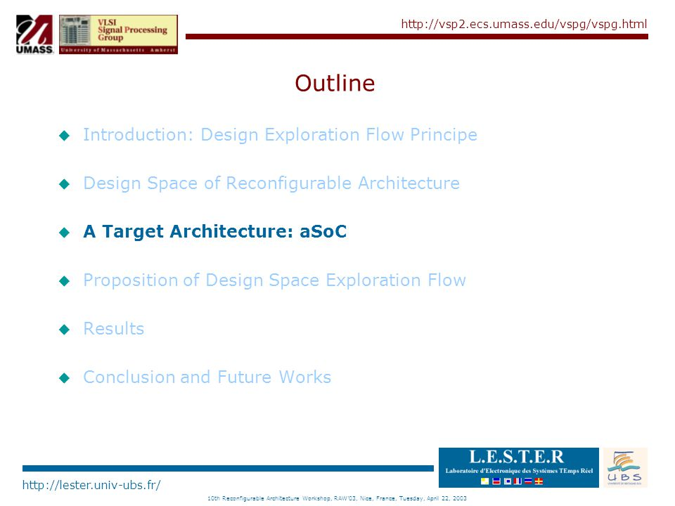http://lester.univ-ubs.fr/ http://vsp2.ecs.umass.edu/vspg/vspg.html 10th Reconfigurable Architecture Workshop, RAW'03, Nice, France, Tuesday, April 22, 2003 aSoC Analysis u Use the results of previous steps è Functions scheduling è Tile allocation è Communication scheduling u Complete estimation of the proposed solution è Global execution time è Global power consumption è Total area