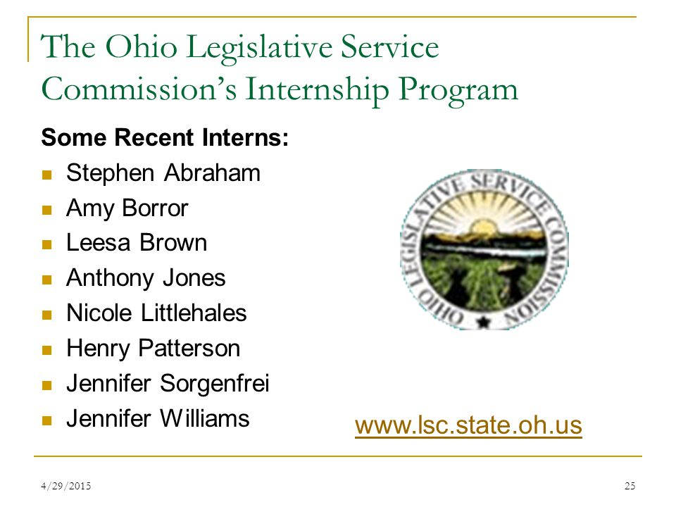 4/29/201525 The Ohio Legislative Service Commission's Internship Program Some Recent Interns: Stephen Abraham Amy Borror Leesa Brown Anthony Jones Nicole Littlehales Henry Patterson Jennifer Sorgenfrei Jennifer Williams www.lsc.state.oh.us