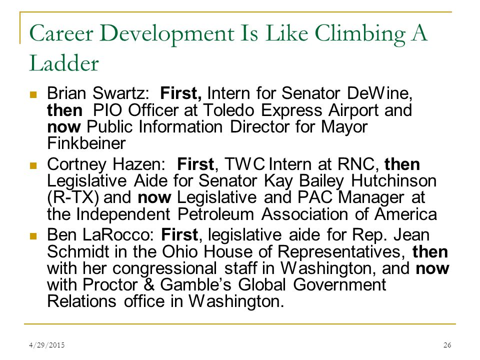 4/29/201526 Career Development Is Like Climbing A Ladder Brian Swartz: First, Intern for Senator DeWine, then PIO Officer at Toledo Express Airport and now Public Information Director for Mayor Finkbeiner Cortney Hazen: First, TWC Intern at RNC, then Legislative Aide for Senator Kay Bailey Hutchinson (R-TX) and now Legislative and PAC Manager at the Independent Petroleum Association of America Ben LaRocco: First, legislative aide for Rep.