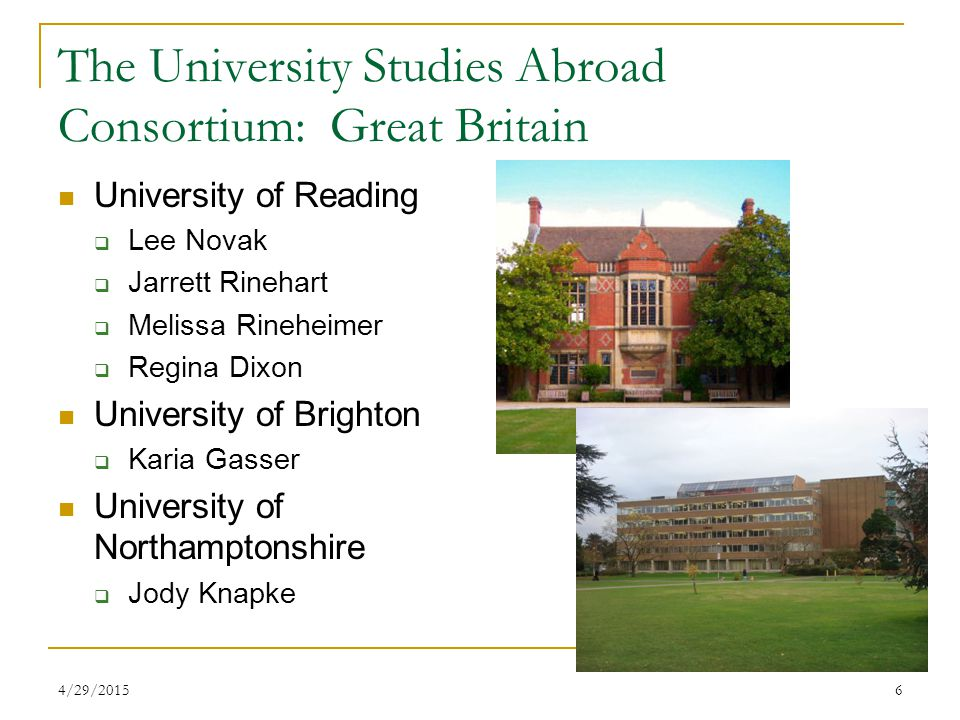4/29/20156 The University Studies Abroad Consortium: Great Britain University of Reading  Lee Novak  Jarrett Rinehart  Melissa Rineheimer  Regina Dixon University of Brighton  Karia Gasser University of Northamptonshire  Jody Knapke