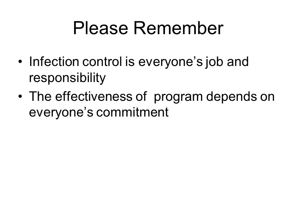 Please Remember Infection control is everyone's job and responsibility The effectiveness of program depends on everyone's commitment