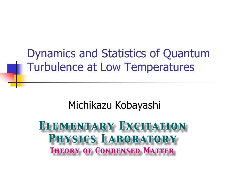 Dynamics and Statistics of Quantum Turbulence at Low Temperatures Michikazu Kobayashi