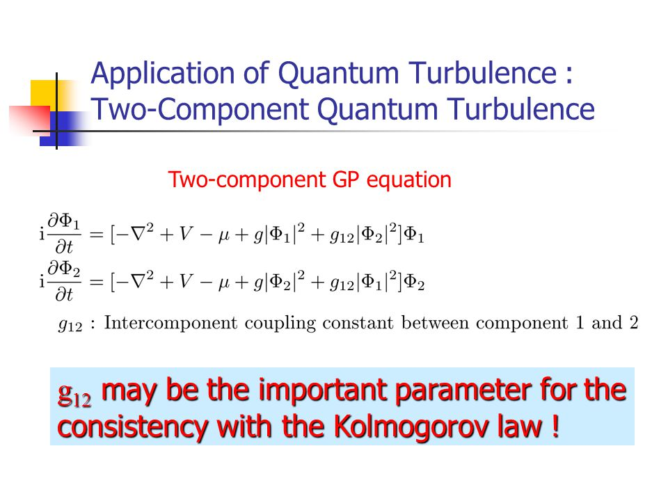Application of Quantum Turbulence : Two-Component Quantum Turbulence Two-component GP equation g 12 may be the important parameter for the consistency with the Kolmogorov law !