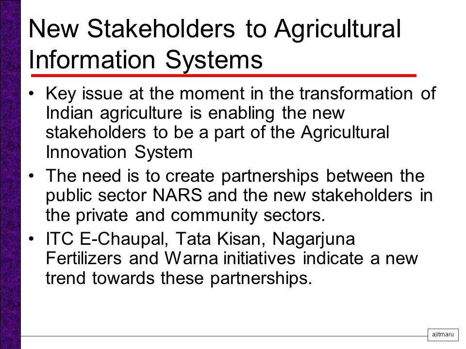 New Stakeholders to Agricultural Information Systems Key issue at the moment in the transformation of Indian agriculture is enabling the new stakeholders to be a part of the Agricultural Innovation System The need is to create partnerships between the public sector NARS and the new stakeholders in the private and community sectors.