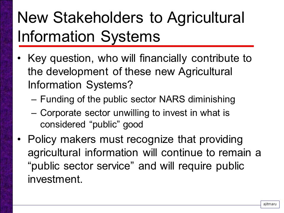 New Stakeholders to Agricultural Information Systems Key question, who will financially contribute to the development of these new Agricultural Information Systems.