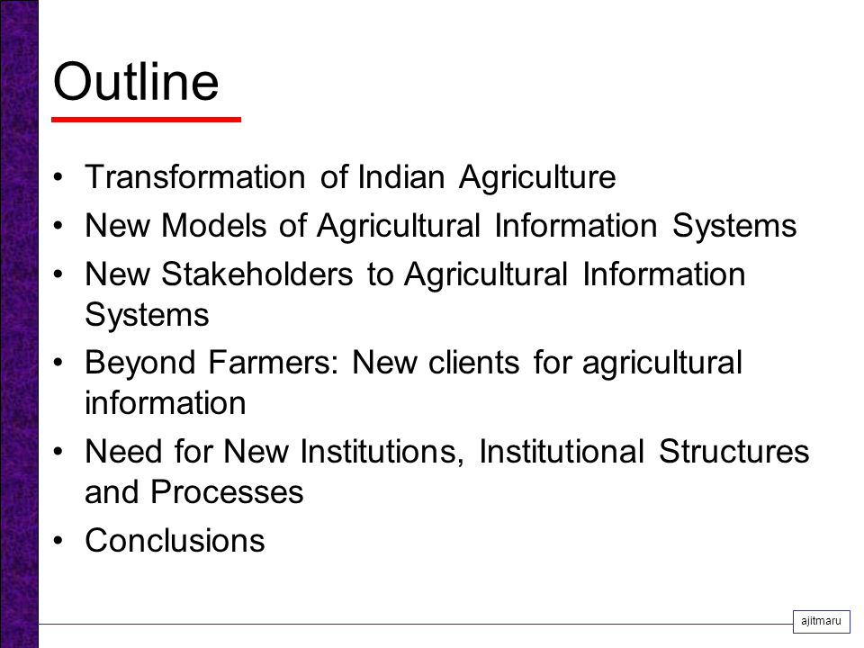 Outline Transformation of Indian Agriculture New Models of Agricultural Information Systems New Stakeholders to Agricultural Information Systems Beyond Farmers: New clients for agricultural information Need for New Institutions, Institutional Structures and Processes Conclusions ajitmaru