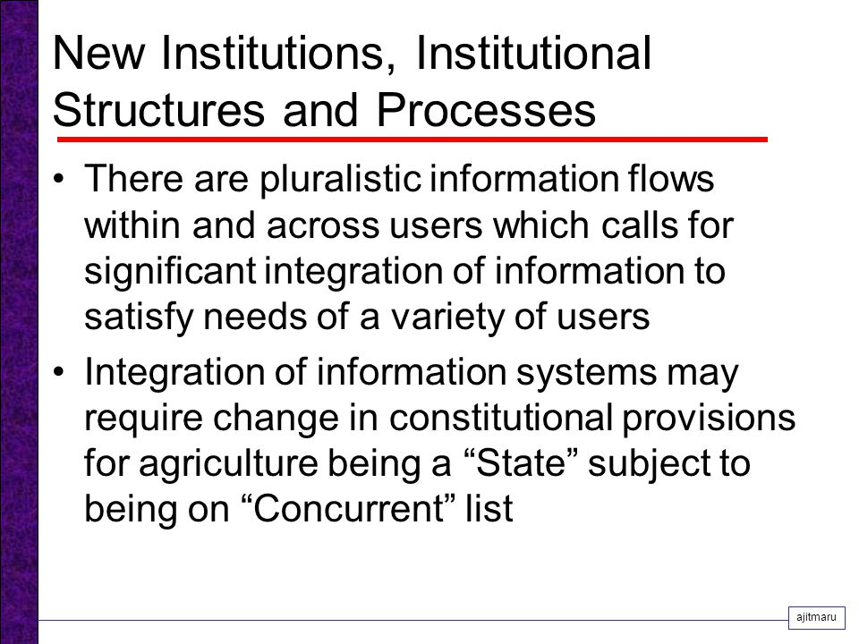 New Institutions, Institutional Structures and Processes There are pluralistic information flows within and across users which calls for significant integration of information to satisfy needs of a variety of users Integration of information systems may require change in constitutional provisions for agriculture being a State subject to being on Concurrent list ajitmaru