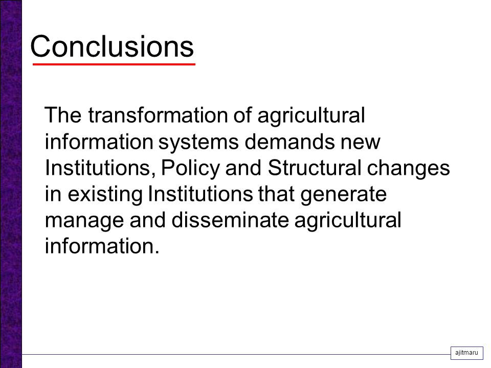 Conclusions The transformation of agricultural information systems demands new Institutions, Policy and Structural changes in existing Institutions that generate manage and disseminate agricultural information.