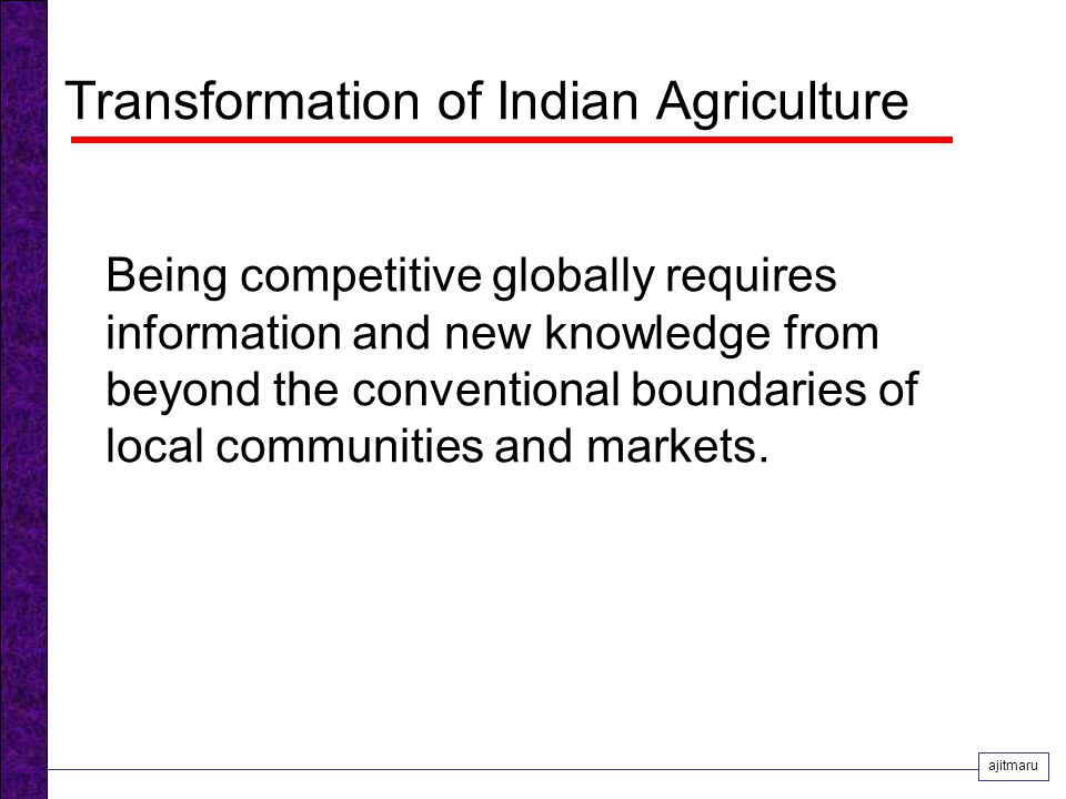 Transformation of Indian Agriculture Being competitive globally requires information and new knowledge from beyond the conventional boundaries of local communities and markets.