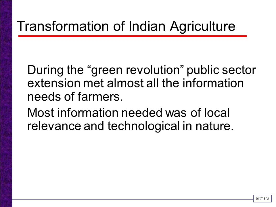 Transformation of Indian Agriculture During the green revolution public sector extension met almost all the information needs of farmers.