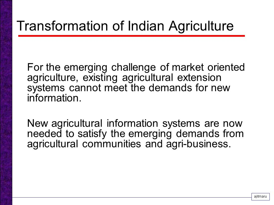 Transformation of Indian Agriculture For the emerging challenge of market oriented agriculture, existing agricultural extension systems cannot meet the demands for new information.
